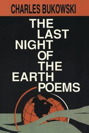 Last Night of the Earth Poems, The, Bukowski Charles