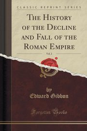 The History of the Decline and Fall of the Roman Empire, Vol. 2 of 7 (Classic Reprint), Gibbon Edward
