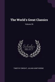 The World's Great Classics; Volume 26, Dwight Timothy