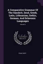 A Comparative Grammar Of The Sanskrit, Zend, Greek, Latin, Lithuanian, Gothic, German, And Sclavonic Languages; Volume 3, Bopp Franz