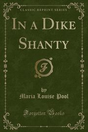 In a Dike Shanty (Classic Reprint), Pool Maria Louise