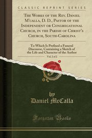 The Works of the Rev. Daniel M'calla, D. D., Pastor of the Independent or Congregational Church, in the Parish of Christ's Church, South-Carolina, Vol. 2 of 2, McCalla Daniel