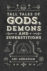 Tall Tales of Gods, Demons and Superstitions, Abraham Ari