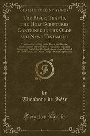 The Bible, That Is, the Holy Scriptures Conteined in the Olde and Newe Testament, B?ze Théodore de