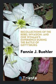 Recollections of the Rebel Invasion, Buehler Fannie J.