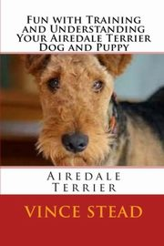 Fun with Training and Understanding Your Airedale Terrier Dog and Puppy, Stead Vince