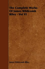 The Complete Works Of James Whitcomb Riley - Vol VI, Riley James Whitcomb