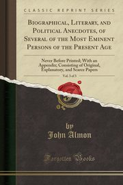 Biographical, Literary, and Political Anecdotes, of Several of the Most Eminent Persons of the Present Age, Vol. 3 of 3, Almon John