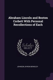 Abraham Lincoln and Boston Corbett With Personal Recollections of Each, Berkeley Johnson Byron