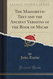 The Massoretic Text and the Ancient Versions of the Book of Micah (Classic Reprint), Taylor John