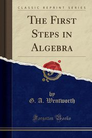 The First Steps in Algebra (Classic Reprint), Wentworth G. A.
