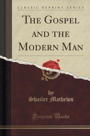 The Gospel and the Modern Man (Classic Reprint), Mathews Shailer