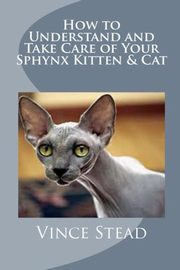 How to Understand and Take Care of Your Sphynx Kitten & Cat, Stead Vince