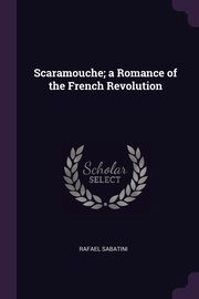 Scaramouche; a Romance of the French Revolution, Sabatini Rafael