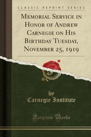 Memorial Service in Honor of Andrew Carnegie on His Birthday Tuesday, November 25, 1919 (Classic Reprint), Institute Carnegie