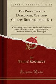 The Philadelphia Directory, City and County Register, for 1803, Robinson James