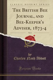 The British Bee Journal, and Bee-Keeper's Adviser, 1873-4, Vol. 1 (Classic Reprint), Abbott Charles Nash
