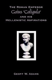 The Roman Emperor Gaius 'Caligula' and His Hellenistic Aspirations, Adams Geoff W.