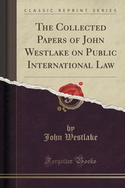 The Collected Papers of John Westlake on Public International Law (Classic Reprint), Westlake John