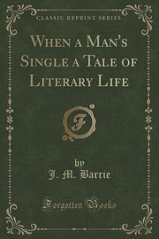 When a Man's Single a Tale of Literary Life (Classic Reprint), Barrie J. M.