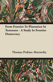 From Frontier To Plantation In Tennessee - A Study In Frontier Democracy, Abernethy Thomas Perkins