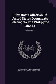 Elihu Root Collection Of United States Documents Relating To The Philippine Islands; Volume 257, Root Elihu