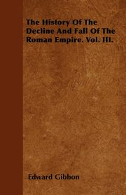 The History Of The Decline And Fall Of The Roman Empire. Vol. III., Gibbon Edward