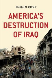 America's Destruction of Iraq, O'Brien Michael M.