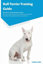 Bull Terrier Training Guide Bull Terrier Training Guide Includes, York Lorna
