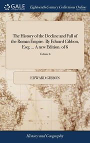 The History of the Decline and Fall of the Roman Empire. By Edward Gibbon, Esq; ... A new Edition. of 6; Volume 6, Gibbon Edward
