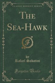 The Sea-Hawk (Classic Reprint), Sabatini Rafael