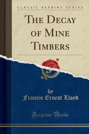 The Decay of Mine Timbers (Classic Reprint), Lloyd Francis Ernest