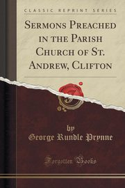 Sermons Preached in the Parish Church of St. Andrew, Clifton (Classic Reprint), Prynne George Rundle