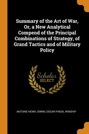 Summary of the Art of War, Or, a New Analytical Compend of the Principal Combinations of Strategy, of Grand Tactics and of Military Policy, Jomini Antoine Henri