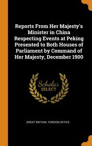Reports From Her Majesty's Minister in China Respecting Events at Peking Presented to Both Houses of Parliament by Command of Her Majesty, December 1900, Great Britain. Foreign Office