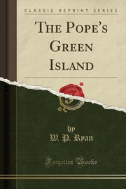 The Pope's Green Island (Classic Reprint), Ryan W. P.