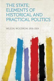 The State; Elements of Historical and Practical Politics, Wilson Woodrow