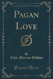 Pagan Love (Classic Reprint), Gibbon John Murray