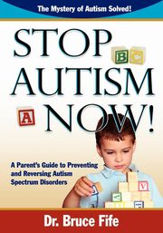 Stop Autism Now! a Parent's Guide to Preventing and Reversing Autism Spectrum Disorders, Fife Bruce