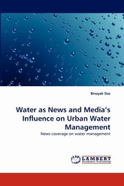 Water as News and Media's Influence on Urban Water Management, Das Binayak