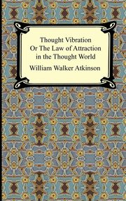 Thought Vibration, or The Law of Attraction in the Thought World, Atkinson William Walker