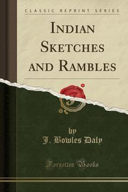 Indian Sketches and Rambles (Classic Reprint), Daly J. Bowles