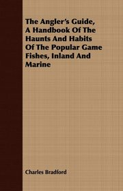 The Angler's Guide, a Handbook of the Haunts and Habits of the Popular Game Fishes, Inland and Marine, Bradford Charles