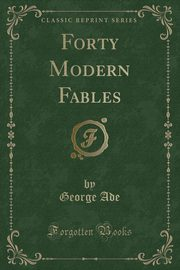 Forty Modern Fables (Classic Reprint), Ade George