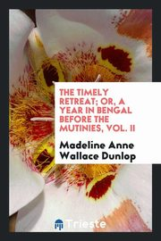 ksiazka tytuł: The timely retreat; or, A year in Bengal before the mutinies, Vol. II autor: Dunlop Madeline Anne Wallace