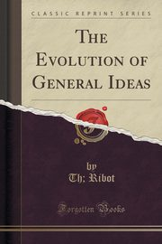 The Evolution of General Ideas (Classic Reprint), Ribot Th;