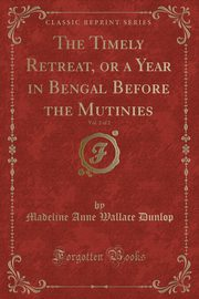 The Timely Retreat, or a Year in Bengal Before the Mutinies, Vol. 2 of 2 (Classic Reprint), Dunlop Madeline Anne Wallace