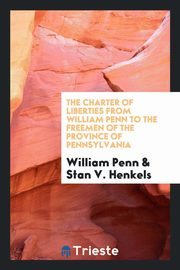 The charter of liberties from William Penn to the freemen of the province of Pennsylvania, Penn William