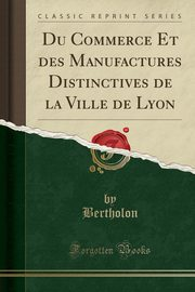 Du Commerce Et des Manufactures Distinctives de la Ville de Lyon (Classic Reprint), Bertholon Bertholon