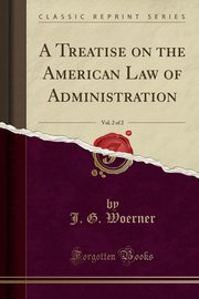 A Treatise on the American Law of Administration, Vol. 2 of 2 (Classic Reprint), Woerner J. G.